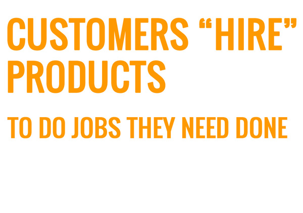 Customer hire products to do the jobs they need done