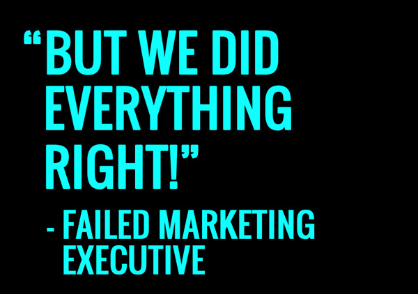 But we did everything right, said the failed marketing executive