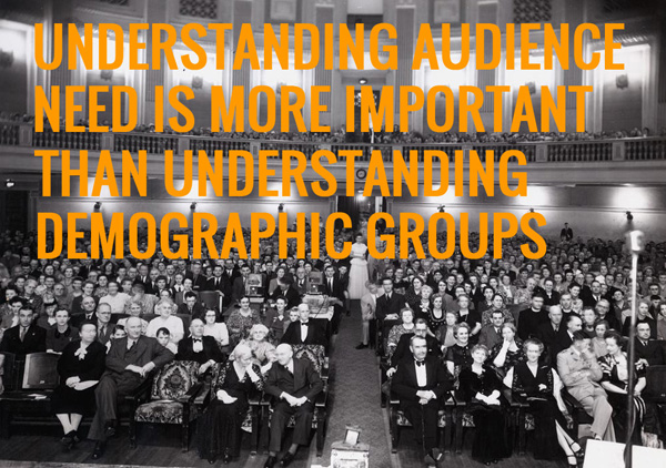 Understanding audience need is more important than understanding demographic groups