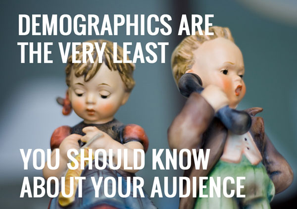 Demographics are the very least you should know about your audience